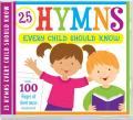25 Hymns Every Child Should Know; 25 Hymns Sung by Kids with More Than 100 Pages of Printable Sheet Music