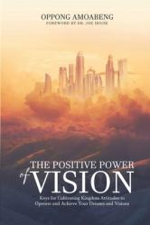 The Positive Power of Vision: Keys for Cultivating Kingdom Attitude to Operate and Achieve Your Dreams and Visions