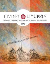 Living Liturgy(tm): Spirituality, Celebration, and Catechesis for Sundays and Solemnities, Year B (2018)