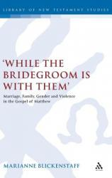 \'While the Bridegroom Is with Them\': Marriage, Family, Gender and Violence in the Gospel of Matthew