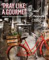 Pray Like a Gourmet: Creative Ways to Feed Your Soul